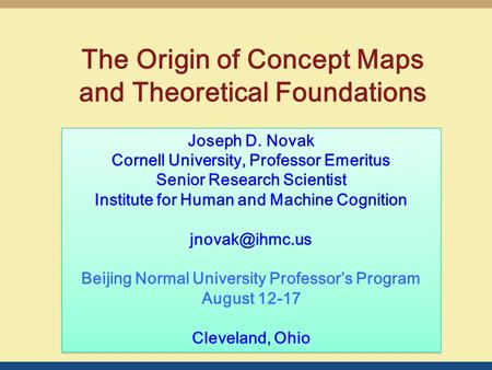 The Origin of Concept Maps and Theoretical Foundations Joseph D. Novak Cornell University, Professor Emeritus Senior Research Scientist Institute for Human.