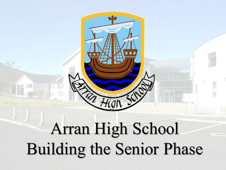 Arran High School Building the Senior Phase. Following the publication of our consultation paper, we have been asked for further clarification. This short.
