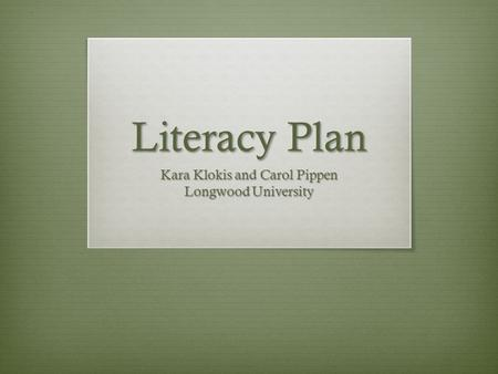 Literacy Plan Kara Klokis and Carol Pippen Longwood University.