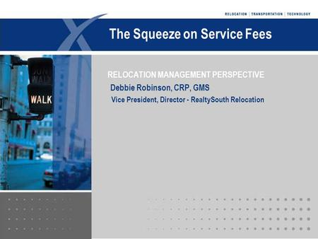 DRRC November 2004 RELOCATION MANAGEMENT PERSPECTIVE Debbie Robinson, CRP, GMS Vice President, Director - RealtySouth Relocation The Squeeze on Service.