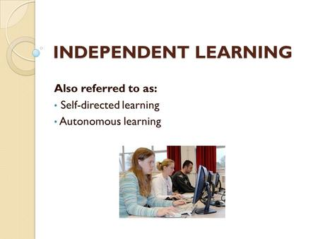 INDEPENDENT LEARNING Also referred to as: Self-directed learning Autonomous learning.