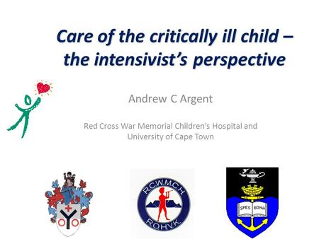 Care of the critically ill child – the intensivist's perspective Andrew C Argent Red Cross War Memorial Children's Hospital and University of Cape Town.