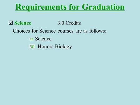 Requirements for Graduation  Science3.0 Credits Choices for Science courses are as follows: Science Honors Biology.