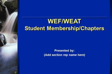 WEF/WEAT Student Membership/Chapters WEF/WEAT Student Membership/Chapters Presented by: (Add section rep name here)