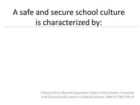 A safe and secure school culture is characterized by: Alberta School Boards Association. Heart of the Matter: Character and Citizenship Education in Alberta.