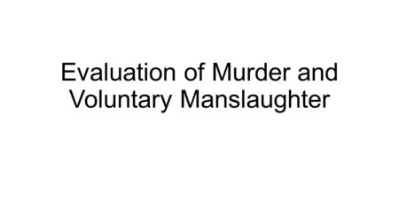 Evaluation of Murder and Voluntary Manslaughter. Evaluation of Murder Main areas of the law of murder considered to be in need of change or clarification.