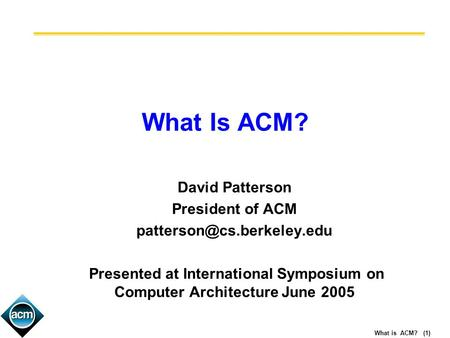 What is ACM? (1) What Is ACM? David Patterson President of ACM Presented at International Symposium on Computer Architecture.