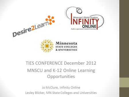TIES CONFERENCE December 2012 MNSCU and K-12 Online Learning Opportunities Jo McClure, Infinity Online Lesley Blicker, MN State Colleges and Universities.