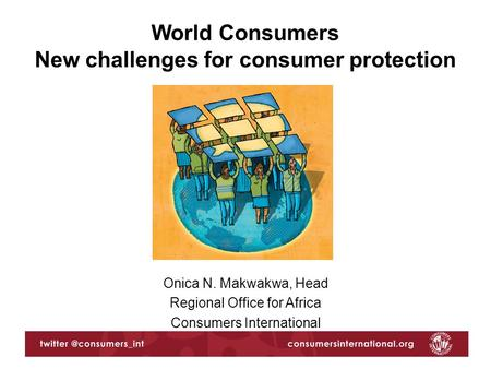 Onica N. Makwakwa, Head Regional Office for Africa Consumers International World Consumers New challenges for consumer protection.