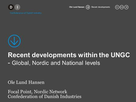 Recent developments Ole Lund Hansen 22.Oct. 08 Recent developments within the UNGC - Global, Nordic and National levels Ole Lund Hansen Focal Point, Nordic.