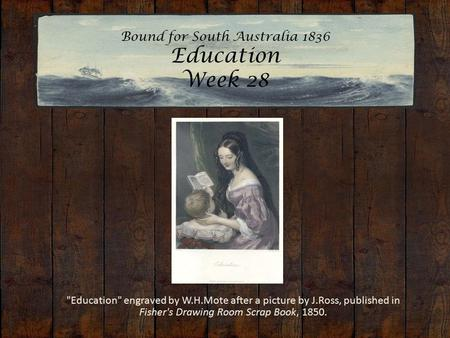 Bound for South Australia 1836 Education Week 28  Education engraved by W.H.Mote after a picture by J.Ross, published in Fisher's Drawing Room Scrap.