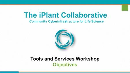 The iPlant Collaborative Community Cyberinfrastructure for Life Science Tools and Services Workshop Objectives.