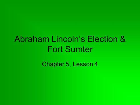 Abraham Lincoln's Election & Fort Sumter Chapter 5, Lesson 4.