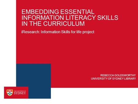 EMBEDDING ESSENTIAL INFORMATION LITERACY SKILLS IN THE CURRICULUM REBECCA GOLDSWORTHY UNIVERSITY OF SYDNEY LIBRARY iResearch: Information Skills for life.