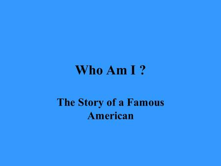 Who Am I ? The Story of a Famous American. What am I wearing? What am I holding?
