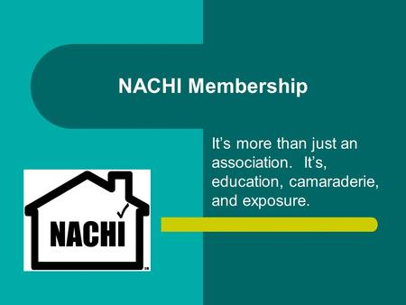 NACHI Membership It's more than just an association. It's, education, camaraderie, and exposure.