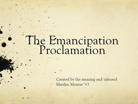 The Emancipation Proclamation Created by the amazing and talented Marilyn Montes '<3.