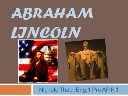 ABRAHAM LINCOLN Nichole Thao,Eng.1 Pre AP,P.1. About Lincoln  Born February 12, 1809 in Hardin County, Kentucky  He served as captain in the Black Hawk.