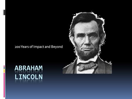 200 Years of Impact and Beyond  Look at Abraham Lincoln's log cabin.  Think about the house that you live in.  How would life be different for you.