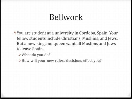 Bellwork 0 You are student at a university in Cordoba, Spain. Your fellow students include Christians, Muslims, and Jews. But a new king and queen want.