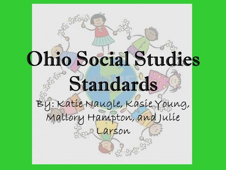 Ohio Social Studies Standards By: Katie Naugle, Kasie Young, Mallory Hampton, and Julie Larson.