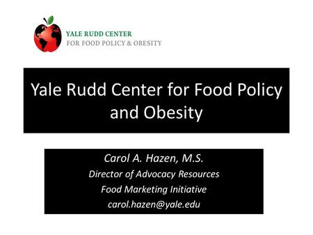 Yale Rudd Center for Food Policy and Obesity Carol A. Hazen, M.S. Director of Advocacy Resources Food Marketing Initiative