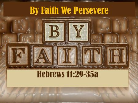 By Faith We Persevere Hebrews 11:29-35a. Others were tortured, not accepting deliverance, that they might obtain a better resurrection. 36 Still others.