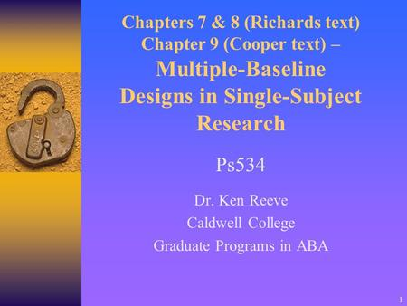 1 Chapters 7 & 8 (Richards text) Chapter 9 (Cooper text) – Multiple-Baseline Designs in Single-Subject Research Ps534 Dr. Ken Reeve Caldwell College Graduate.