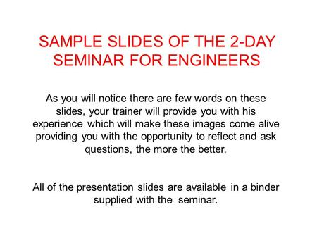 SAMPLE SLIDES OF THE 2-DAY SEMINAR FOR ENGINEERS As you will notice there are few words on these slides, your trainer will provide you with his experience.