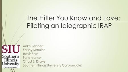 The Hitler You Know and Love: Piloting an Idiographic IRAP Anke Lehnert Kelsey Schuler Travis Sain Sam Kramer Chad E. Drake Southern Illinois University.