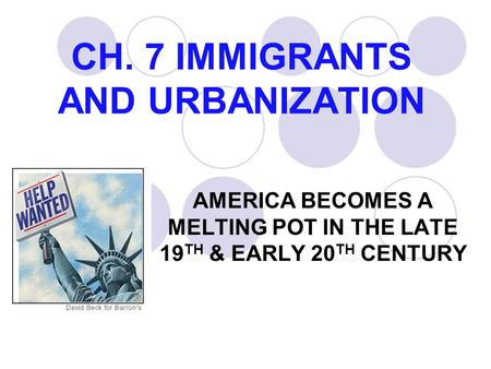 CH. 7 IMMIGRANTS AND URBANIZATION AMERICA BECOMES A MELTING POT IN THE LATE 19 TH & EARLY 20 TH CENTURY.