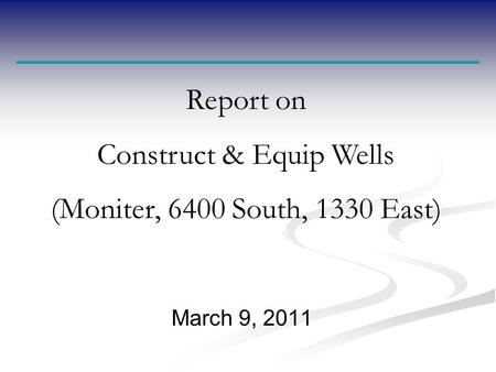 March 9, 2011 Report on Construct & Equip Wells (Moniter, 6400 South, 1330 East)