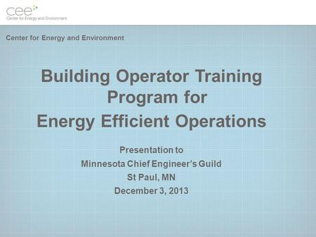 Building Operator Training Program for Energy Efficient Operations Presentation to Minnesota Chief Engineer's Guild St Paul, MN December 3, 2013 Center.