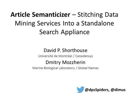 Article Semanticizer – Stitching Data Mining Services Into a Standalone Search Appliance David P. Shorthouse Université de Montréal / Canadensys Dmitry.