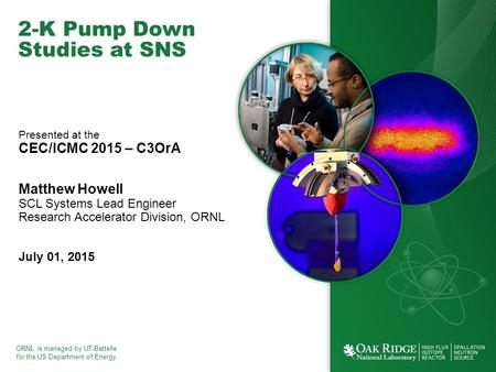 ORNL is managed by UT-Battelle for the US Department of Energy 2-K Pump Down Studies at SNS Presented at the CEC/ICMC 2015 – C3OrA Matthew Howell SCL Systems.