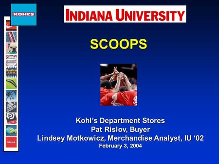 SCOOPS Kohl's Department Stores Pat Rislov, Buyer Lindsey Motkowicz, Merchandise Analyst, IU '02 February 3, 2004.
