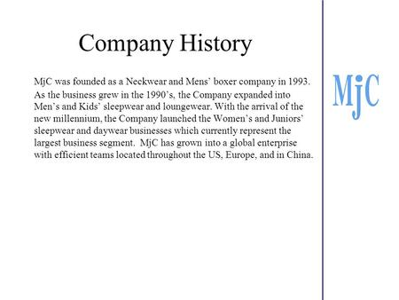Company History MjC was founded as a Neckwear and Mens' boxer company in 1993. As the business grew in the 1990's, the Company expanded into Men's and.