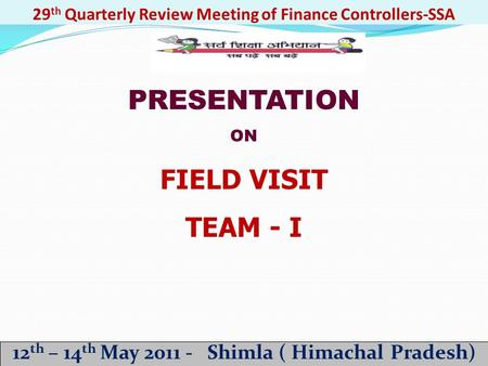 29 th Quarterly Review Meeting of Finance Controllers-SSA 12 th – 14 th May 2011 - Shimla ( Himachal Pradesh) PRESENTATION ON FIELD VISIT TEAM - I.