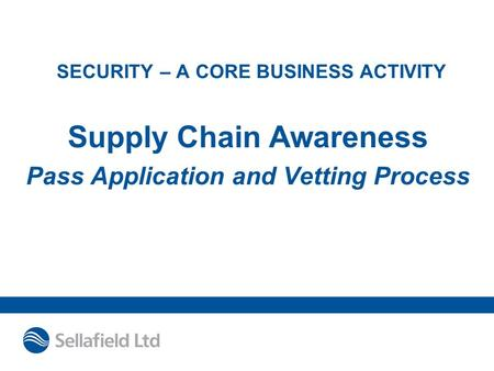 SECURITY – A CORE BUSINESS ACTIVITY Supply Chain Awareness Pass Application and Vetting Process.