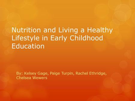 Nutrition and Living a Healthy Lifestyle in Early Childhood Education By: Kelsey Gage, Paige Turpin, Rachel Ethridge, Chelsea Wewers.