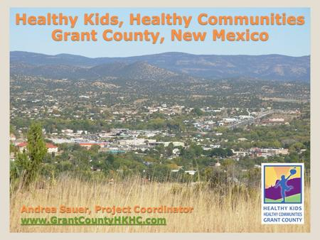 Andrea Sauer, Project Coordinator www.GrantCountyHKHC.com www.GrantCountyHKHC.com Healthy Kids, Healthy Communities Grant County, New Mexico.