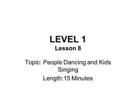LEVEL 1 Lesson 8 Topic: People Dancing and Kids Singing Length:15 Minutes.