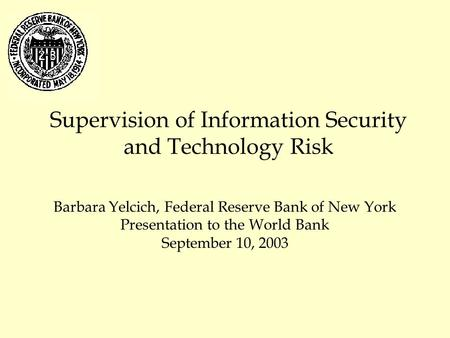 Supervision of Information Security and Technology Risk Barbara Yelcich, Federal Reserve Bank of New York Presentation to the World Bank September 10,