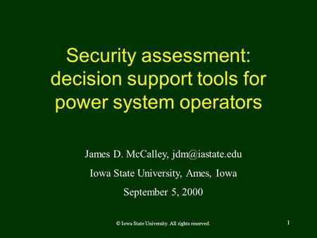1 Security assessment: decision support tools for power system operators James D. McCalley, Iowa State University, Ames, Iowa September.