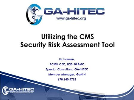 Utilizing the CMS Security Risk Assessment Tool Liz Hansen, PCMH CEC, ICD-10 PMC Special Consultant, GA-HITEC Member Manager, GaHIN 678.640.4752.