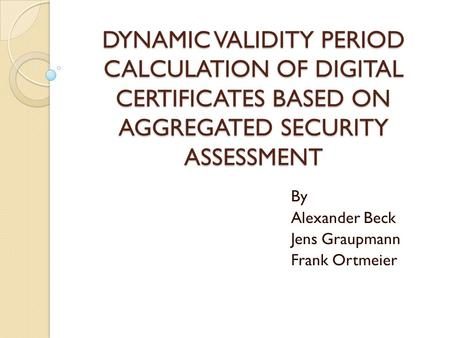 DYNAMIC VALIDITY PERIOD CALCULATION OF DIGITAL CERTIFICATES BASED ON AGGREGATED SECURITY ASSESSMENT By Alexander Beck Jens Graupmann Frank Ortmeier.