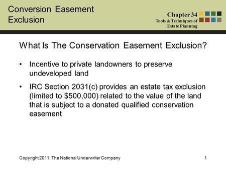 Conversion Easement Exclusion Chapter 34 Tools & Techniques of Estate Planning Copyright 2011, The National Underwriter Company1 Incentive to private landowners.