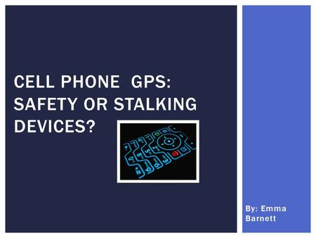 By: Emma Barnett CELL PHONE GPS: SAFETY OR STALKING DEVICES?