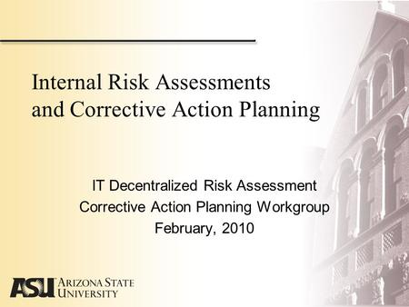 Internal Risk Assessments and Corrective Action Planning IT Decentralized Risk Assessment Corrective Action Planning Workgroup February, 2010.
