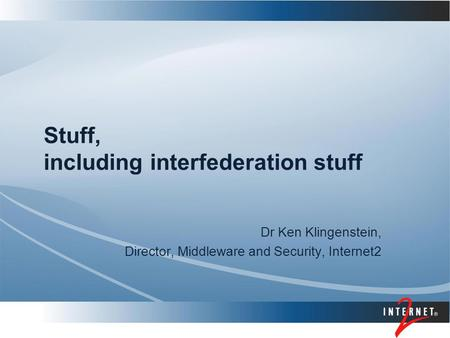 Stuff, including interfederation stuff Dr Ken Klingenstein, Director, Middleware and Security, Internet2.